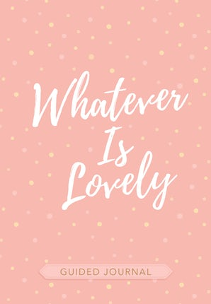 Whatever Is Lovely Guided Journal